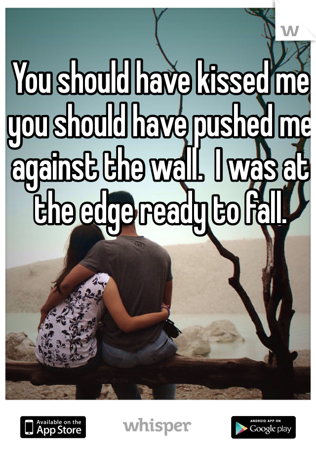 You should have kissed me you should have pushed me against the wall.  I was at the edge ready to fall.