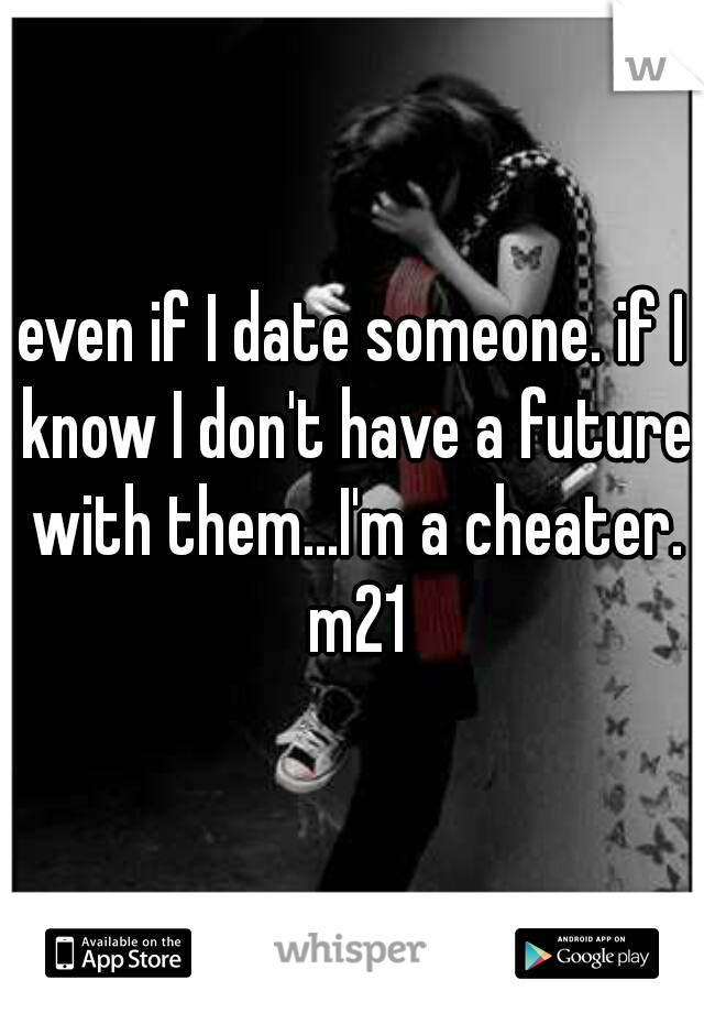 even if I date someone. if I know I don't have a future with them...I'm a cheater. m21