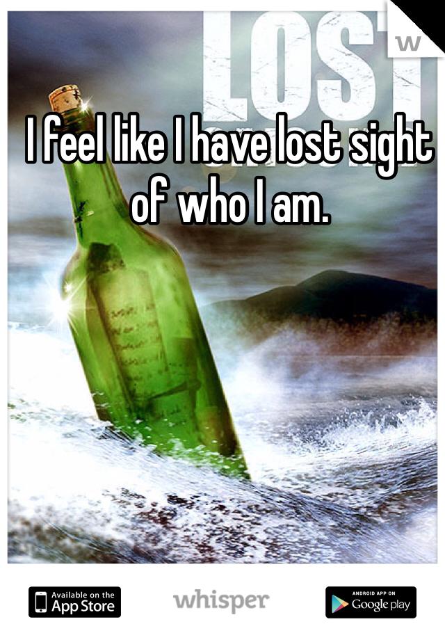 I feel like I have lost sight of who I am.