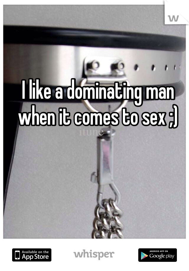 I like a dominating man when it comes to sex ;)