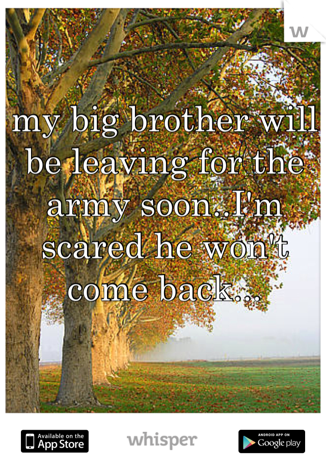 my big brother will be leaving for the army soon..I'm scared he won't come back...
