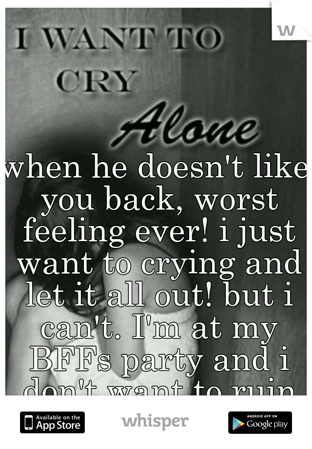 when he doesn't like you back, worst feeling ever! i just want to crying and let it all out! but i can't. I'm at my BFFs party and i don't want to ruin it! :(