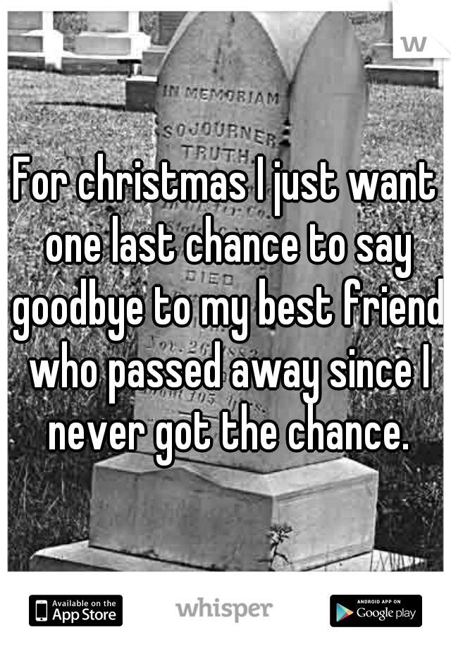 For christmas I just want one last chance to say goodbye to my best friend who passed away since I never got the chance.