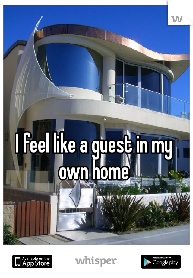 I feel like a guest in my own home