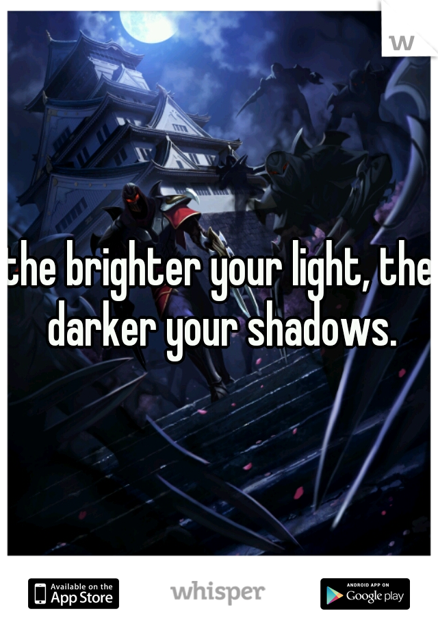 the brighter your light, the darker your shadows.