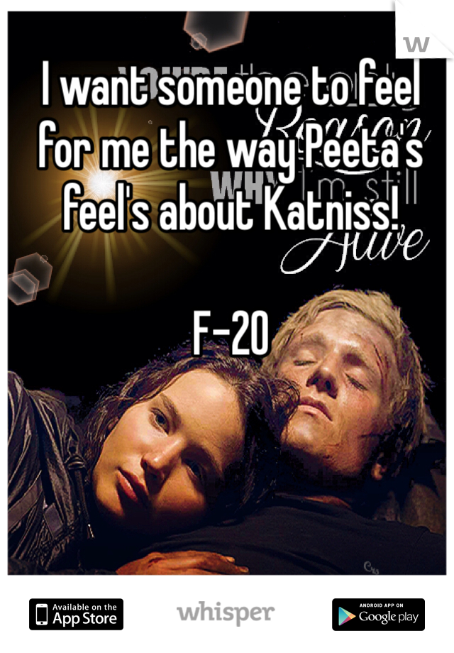 I want someone to feel for me the way Peeta's feel's about Katniss!  F-20