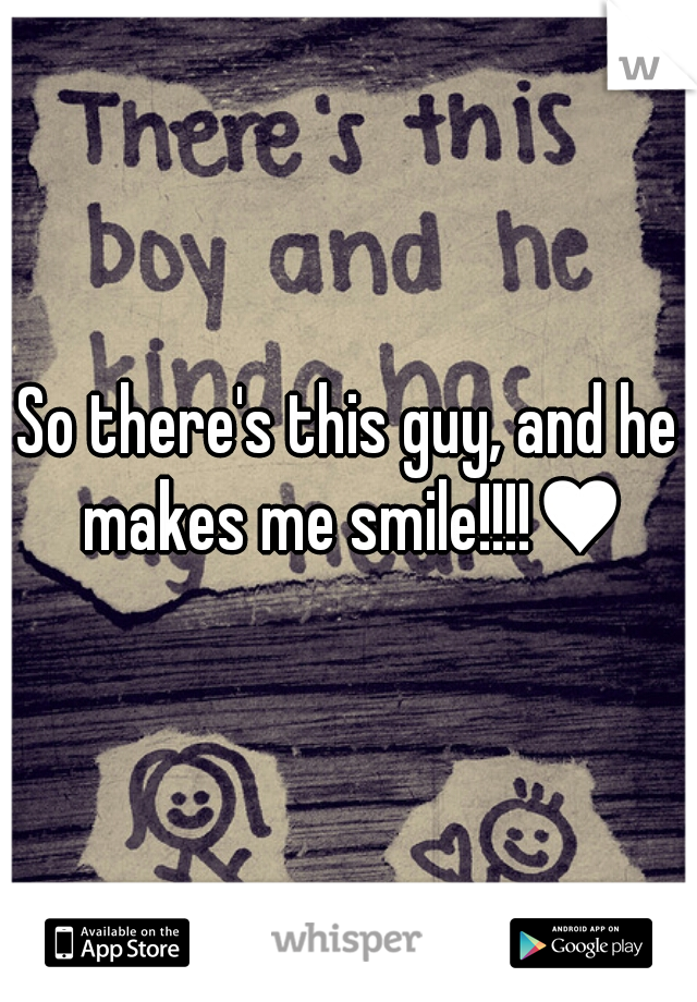 So there's this guy, and he makes me smile!!!!♥