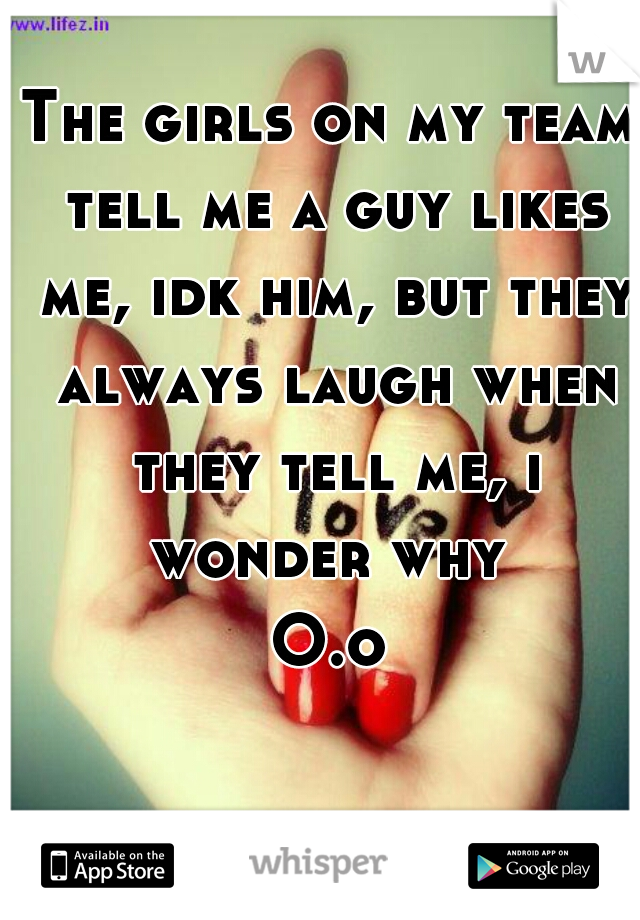 The girls on my team tell me a guy likes me, idk him, but they always laugh when they tell me, i wonder why  O.o