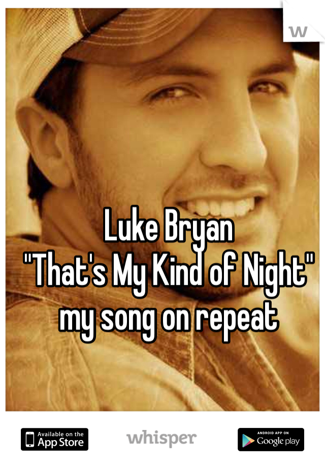 """Luke Bryan """"That's My Kind of Night"""" my song on repeat"""