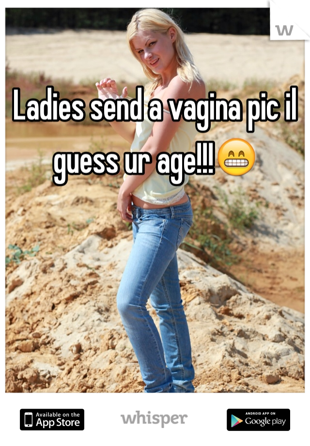 Ladies send a vagina pic il guess ur age!!!😁