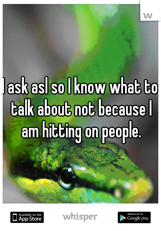 I ask asl so I know what to talk about not because I am hitting on people.