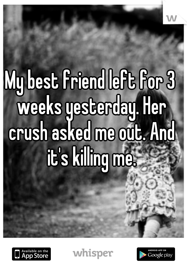 My best friend left for 3 weeks yesterday. Her crush asked me out. And it's killing me.