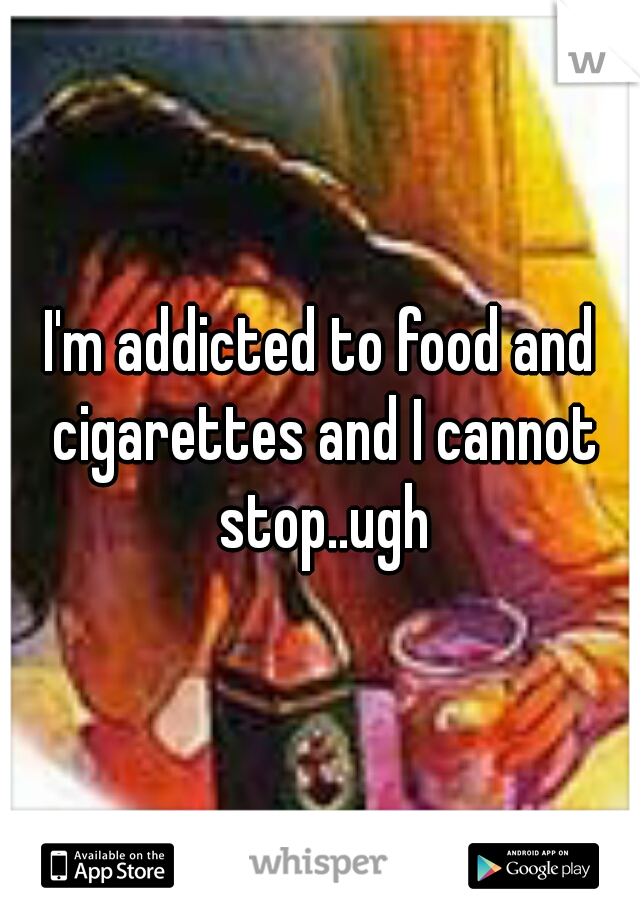 I'm addicted to food and cigarettes and I cannot stop..ugh