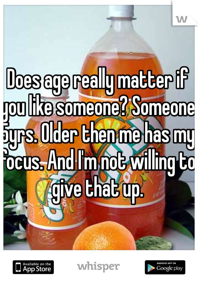 Does age really matter if you like someone? Someone 5yrs. Older then me has my focus. And I'm not willing to give that up.