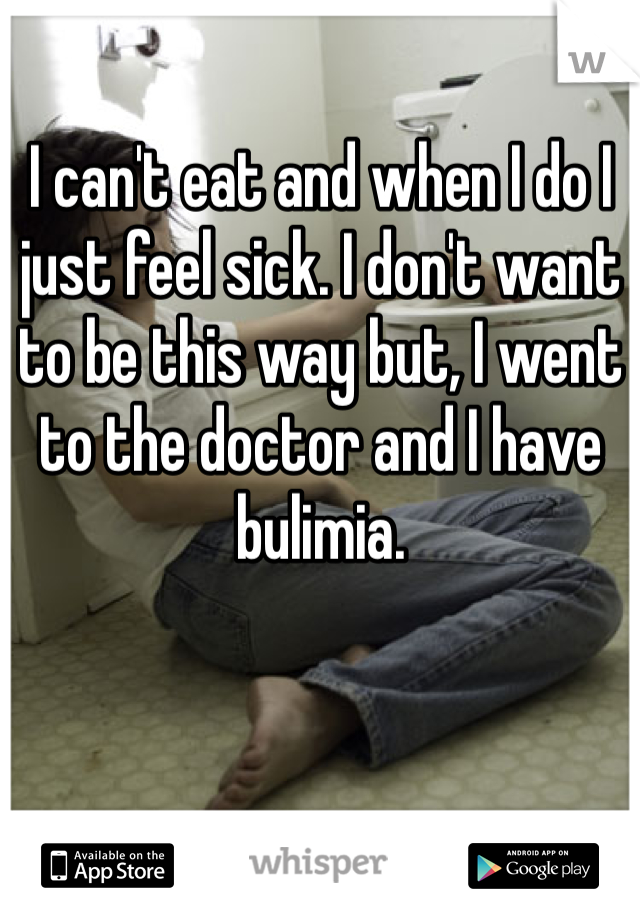 I can't eat and when I do I just feel sick. I don't want to be this way but, I went to the doctor and I have bulimia.