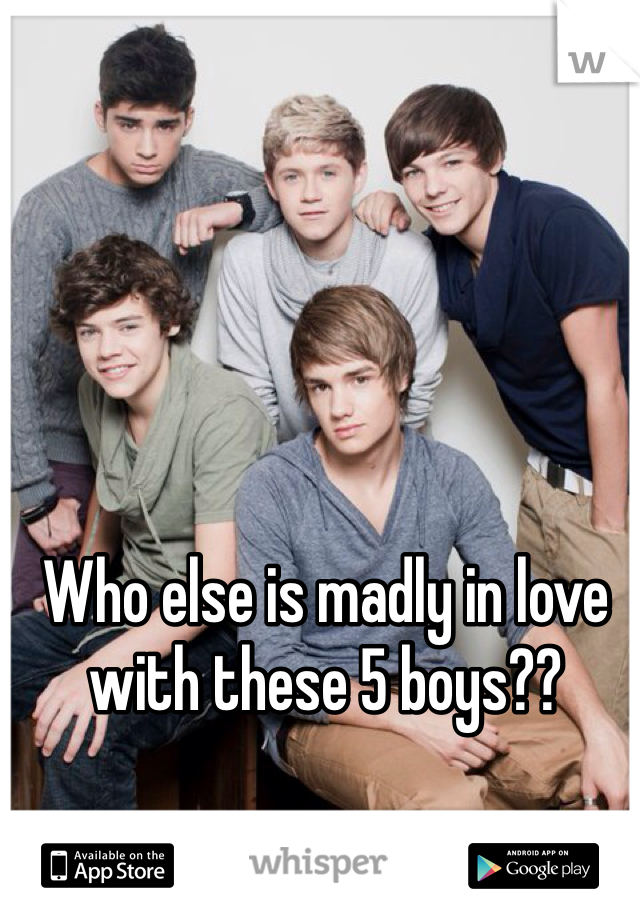 Who else is madly in love with these 5 boys??
