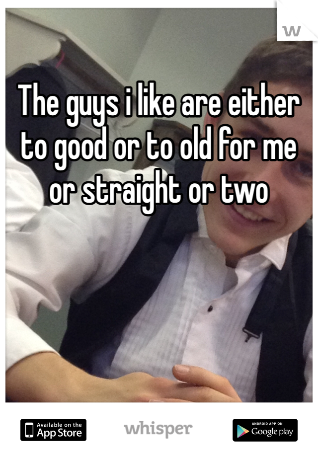 The guys i like are either to good or to old for me or straight or two