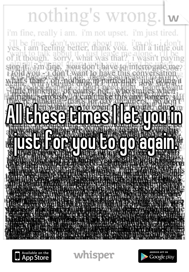 All these times I let you in just for you to go again.