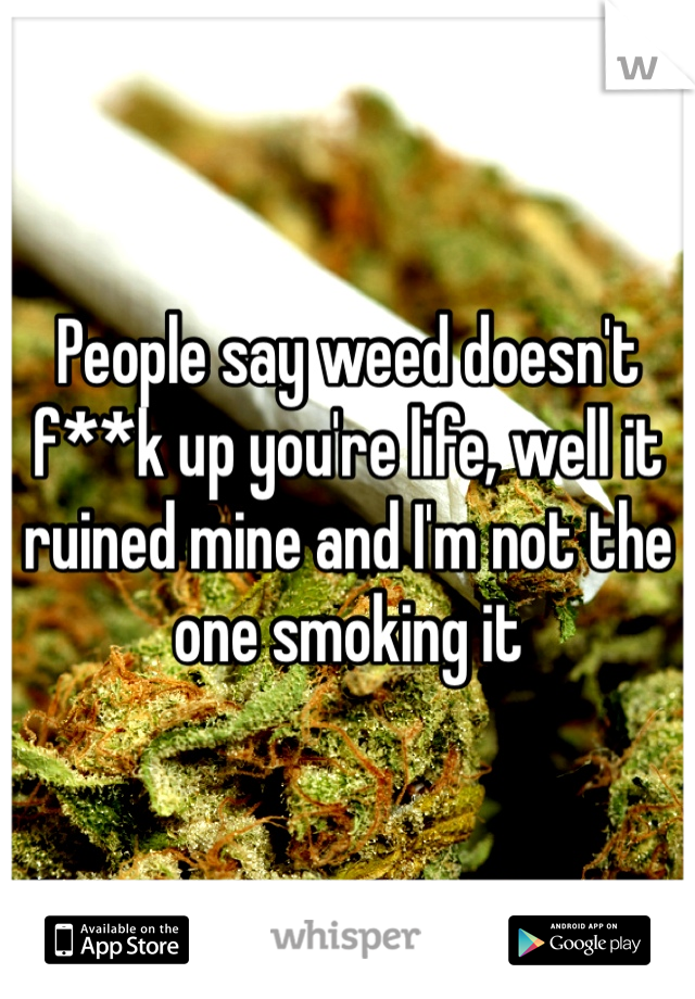 People say weed doesn't f**k up you're life, well it ruined mine and I'm not the one smoking it