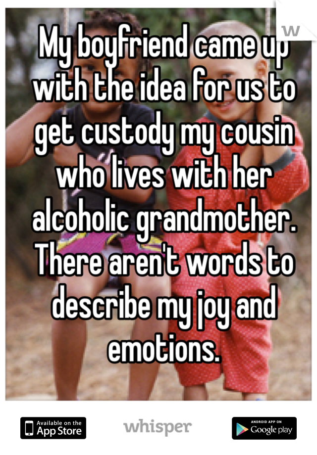 My boyfriend came up with the idea for us to get custody my cousin who lives with her alcoholic grandmother. There aren't words to describe my joy and emotions.
