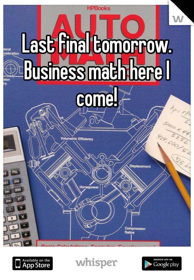 Last final tomorrow. Business math here I come!