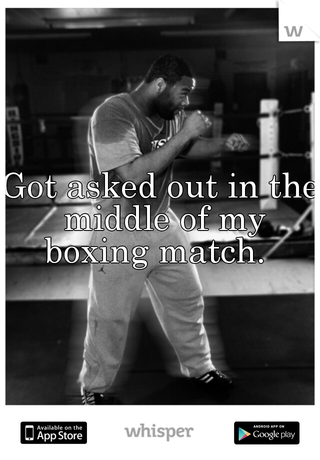 Got asked out in the middle of my boxing match.
