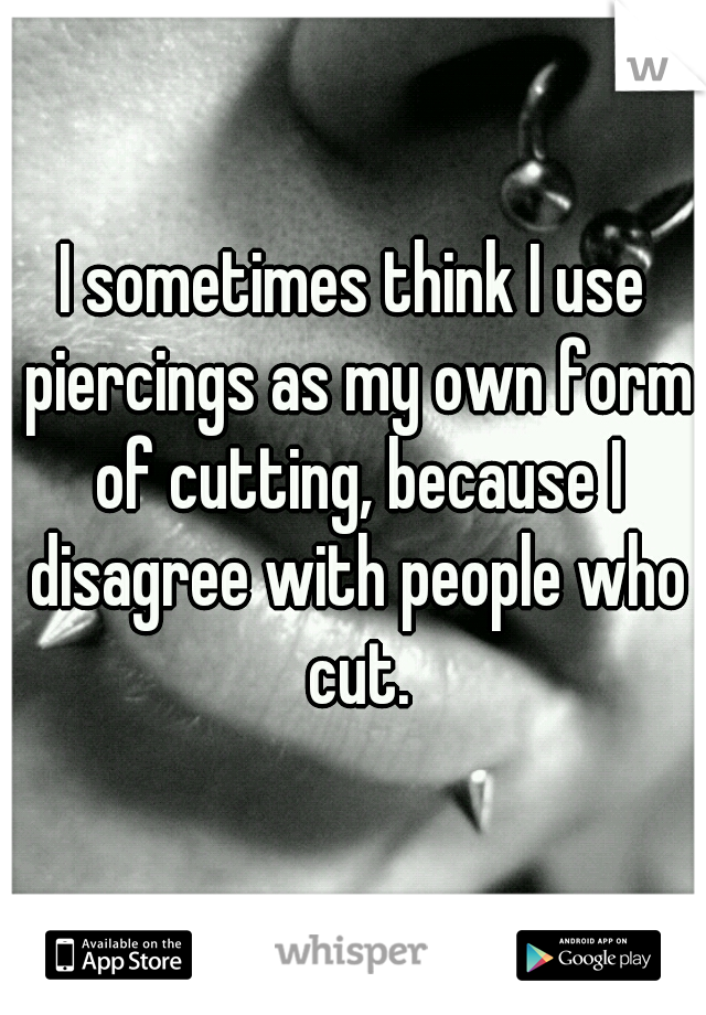 I sometimes think I use piercings as my own form of cutting, because I disagree with people who cut.