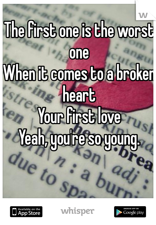 The first one is the worst one When it comes to a broken heart Your first love Yeah, you're so young.