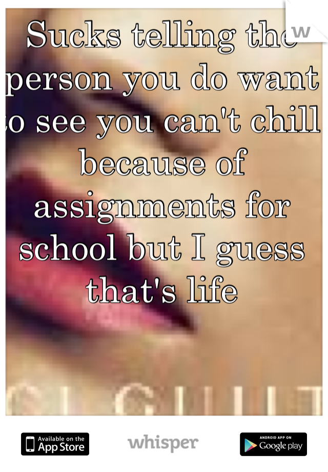 Sucks telling the person you do want to see you can't chill because of assignments for school but I guess that's life