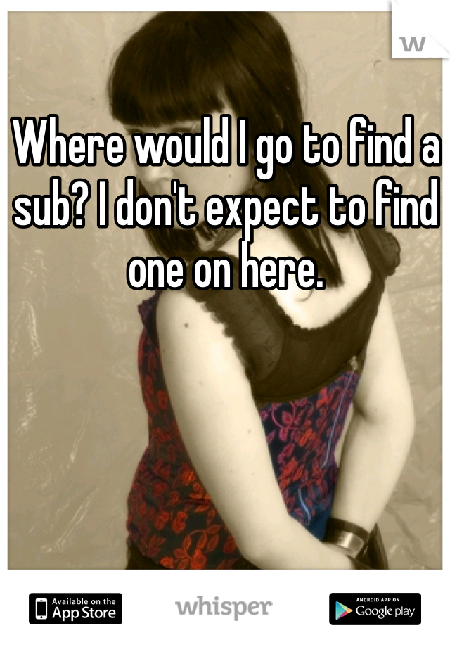 Where would I go to find a sub? I don't expect to find one on here.