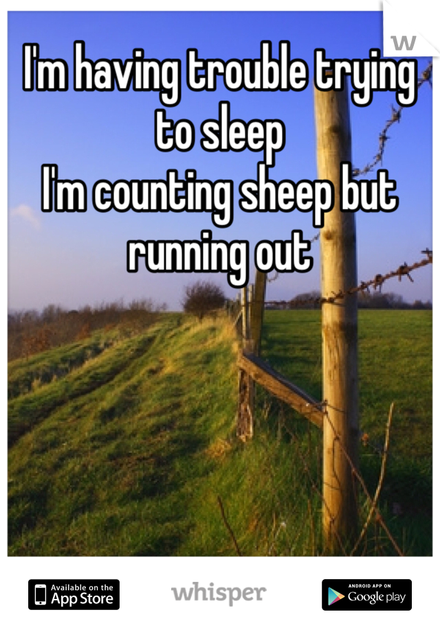 I'm having trouble trying to sleep  I'm counting sheep but running out
