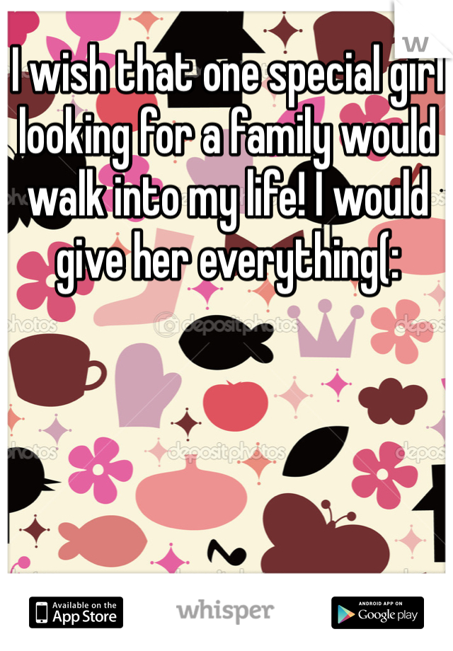 I wish that one special girl looking for a family would walk into my life! I would give her everything(: