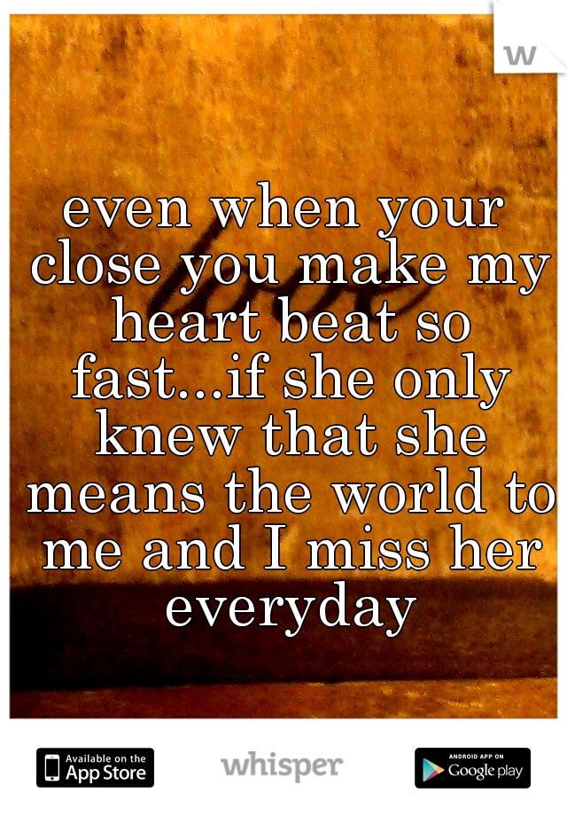 even when your close you make my heart beat so fast...if she only knew that she means the world to me and I miss her everyday