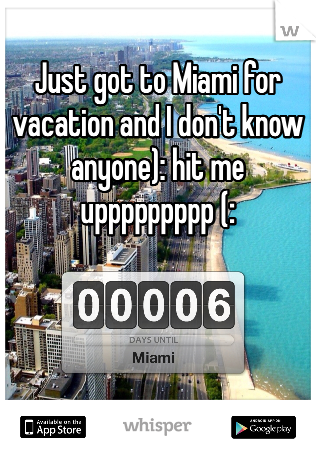 Just got to Miami for vacation and I don't know anyone): hit me uppppppppp (: