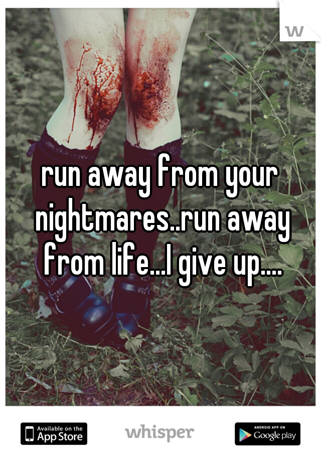 run away from your nightmares..run away from life...I give up....