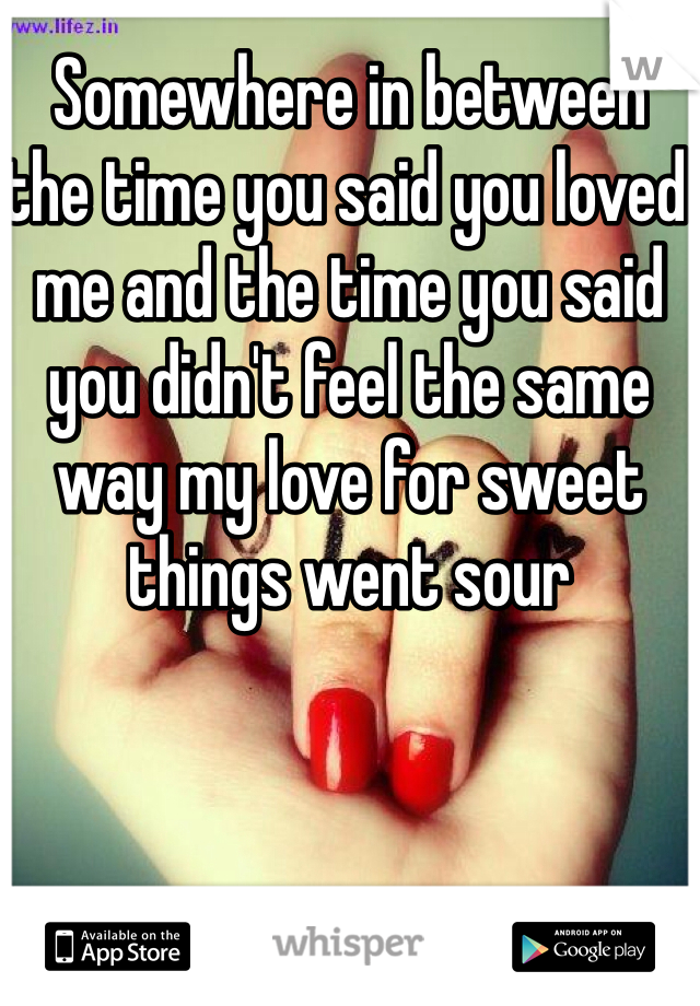 Somewhere in between the time you said you loved me and the time you said you didn't feel the same way my love for sweet things went sour
