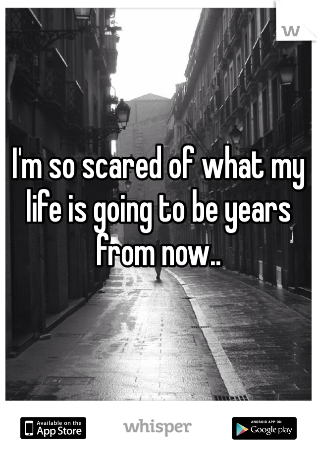 I'm so scared of what my life is going to be years from now..