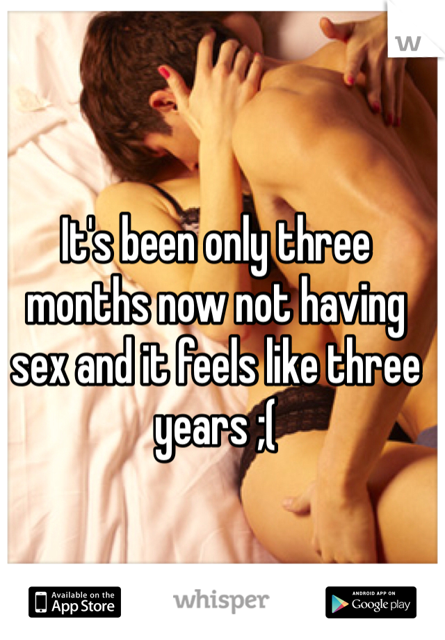 It's been only three months now not having sex and it feels like three years ;(