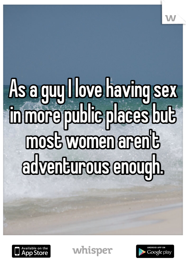 As a guy I love having sex in more public places but most women aren't adventurous enough.