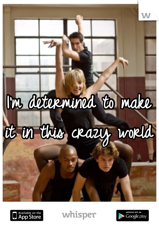 I'm determined to make it in this crazy world