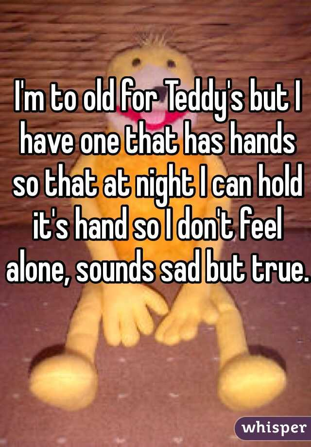 I'm to old for Teddy's but I have one that has hands so that at night I can hold it's hand so I don't feel alone, sounds sad but true.