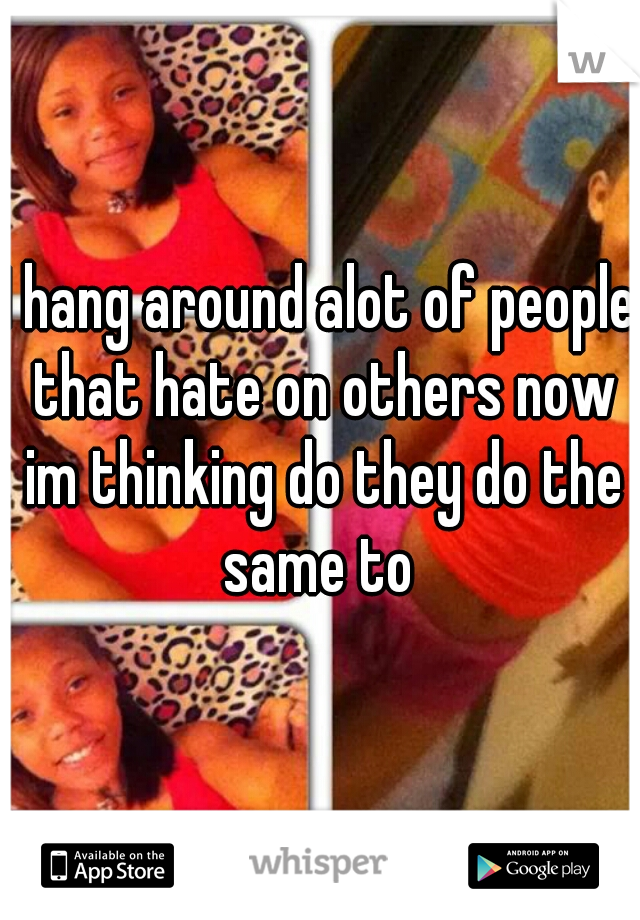 I hang around alot of people that hate on others now im thinking do they do the same to