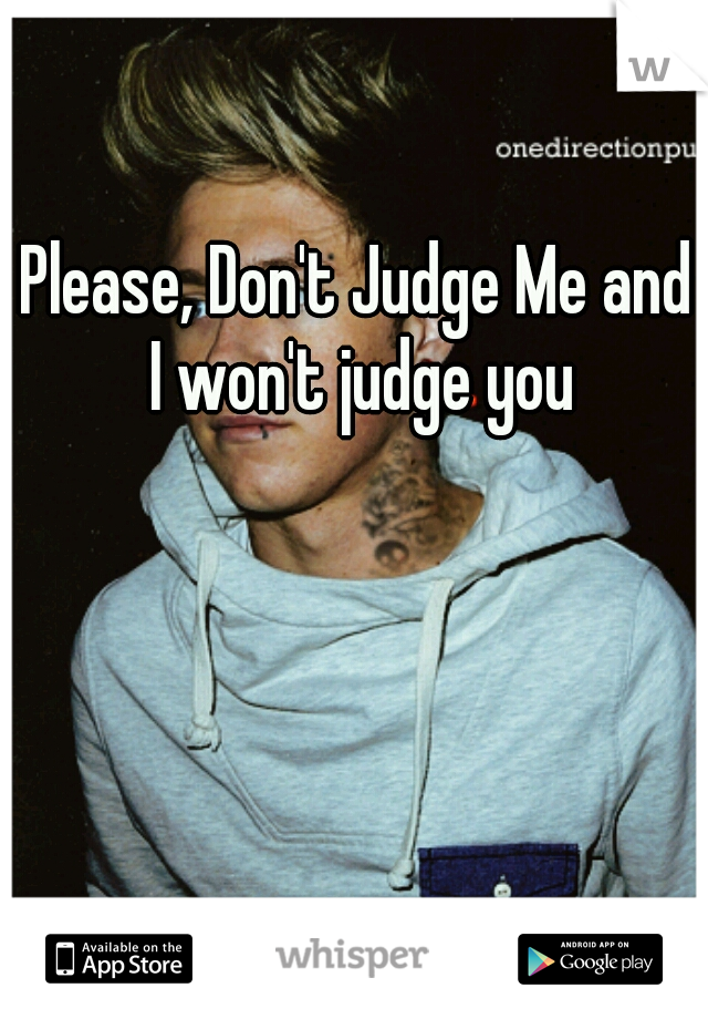 Please, Don't Judge Me and I won't judge you