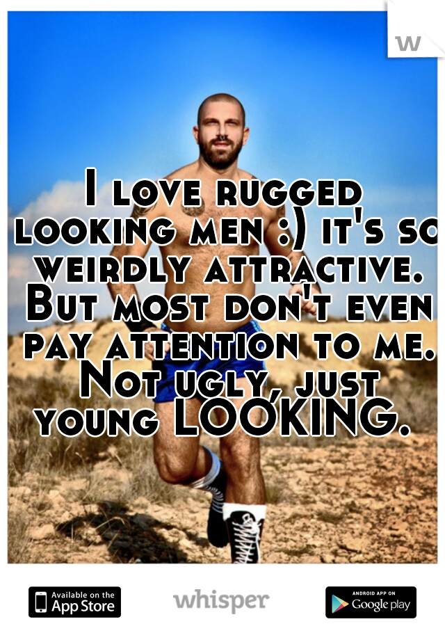 I love rugged looking men :) it's so weirdly attractive. But most don't even pay attention to me. Not ugly, just young LOOKING.