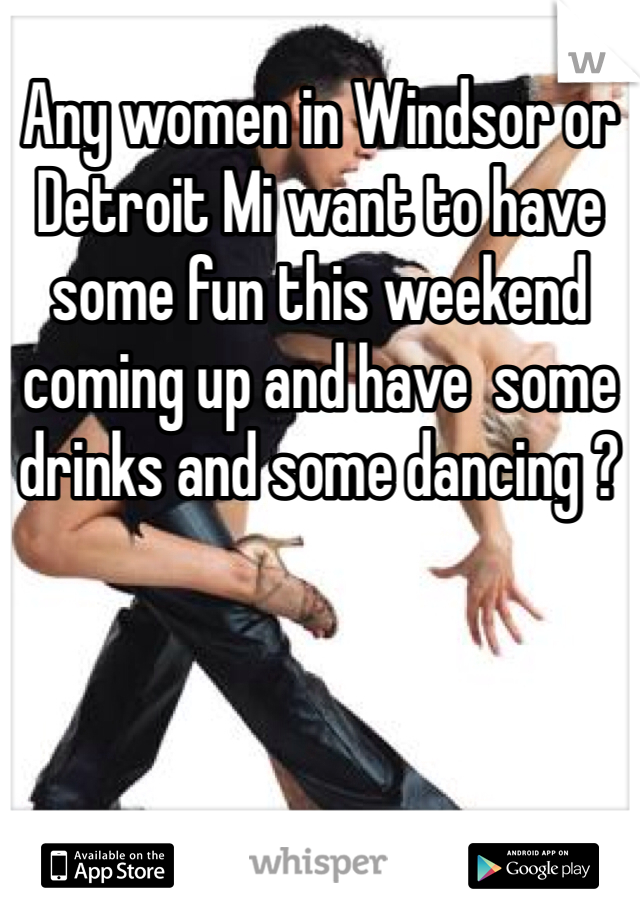 Any women in Windsor or Detroit Mi want to have some fun this weekend coming up and have  some drinks and some dancing ?