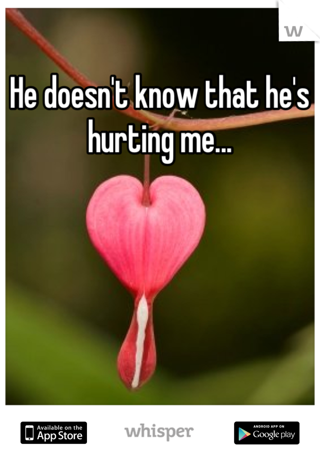He doesn't know that he's hurting me...