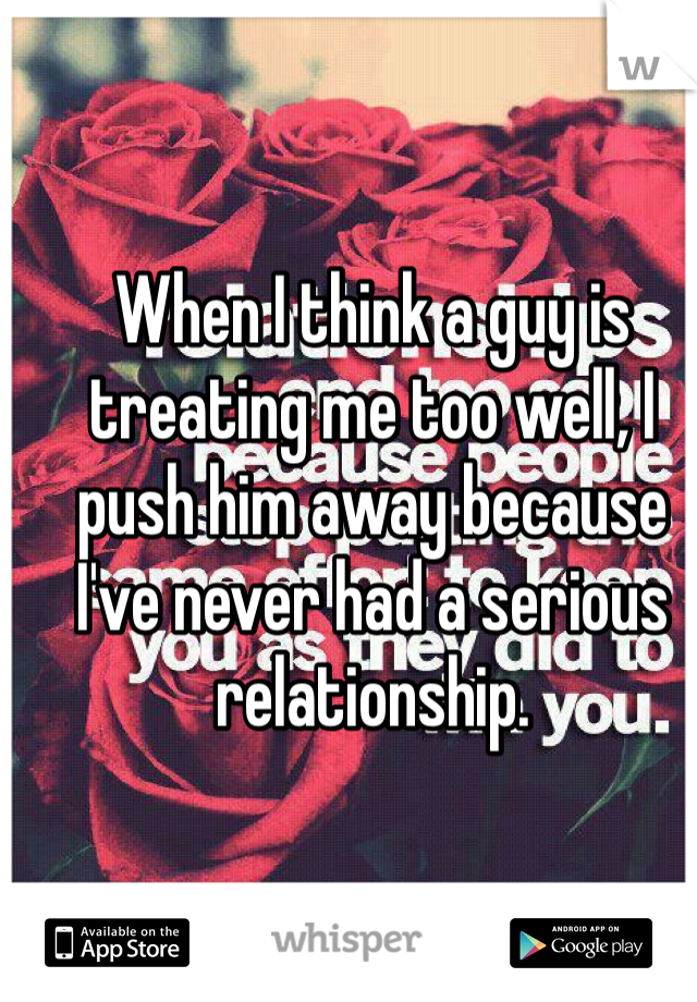 When I think a guy is treating me too well, I push him away because I've never had a serious relationship.