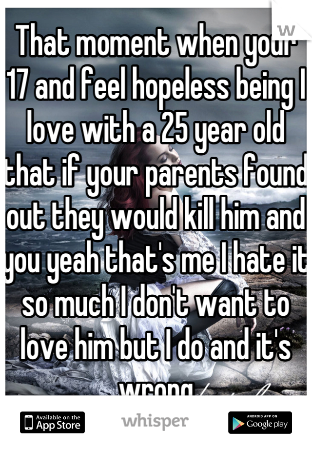 That moment when your 17 and feel hopeless being I love with a 25 year old that if your parents found out they would kill him and you yeah that's me I hate it so much I don't want to love him but I do and it's wrong