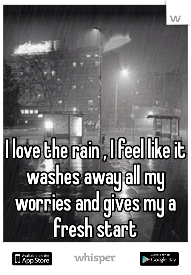 I love the rain , I feel like it washes away all my worries and gives my a fresh start