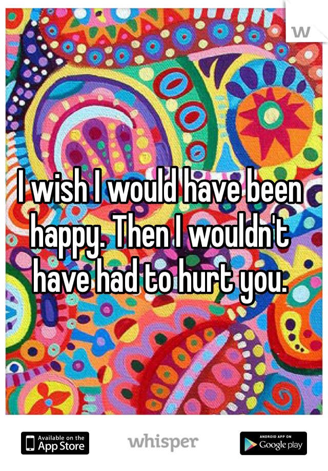 I wish I would have been happy. Then I wouldn't have had to hurt you.